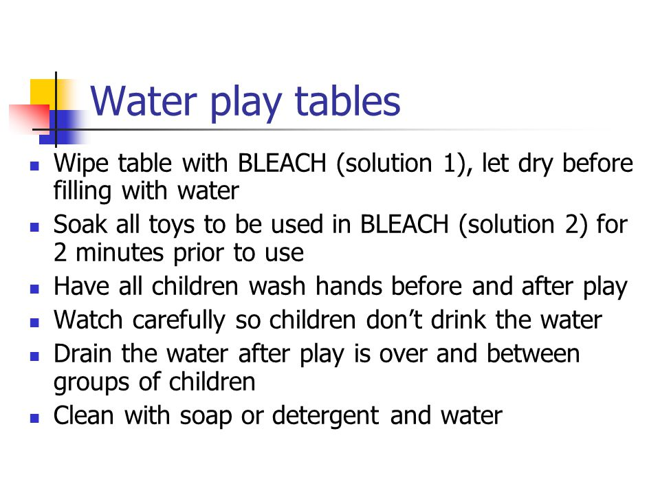 Water play tables Wipe table with BLEACH (solution 1), let dry before filling with water Soak all toys to be used in BLEACH (solution 2) for 2 minutes prior to use Have all children wash hands before and after play Watch carefully so children don't drink the water Drain the water after play is over and between groups of children Clean with soap or detergent and water