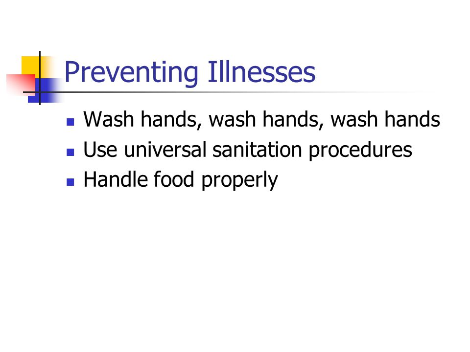 Preventing Illnesses Wash hands, wash hands, wash hands Use universal sanitation procedures Handle food properly