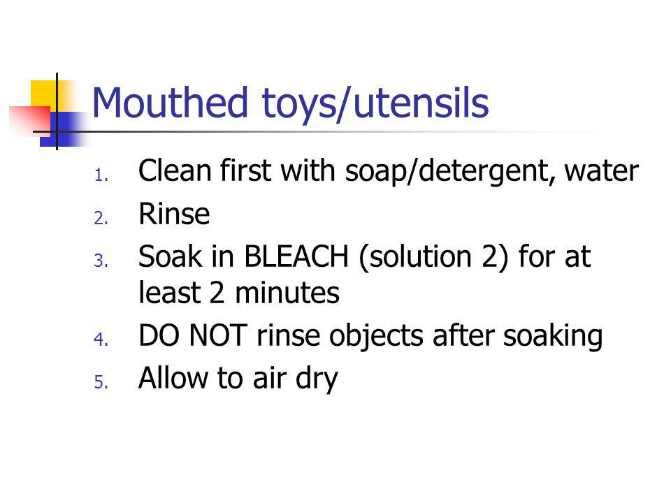 Mouthed toys/utensils 1. Clean first with soap/detergent, water 2.