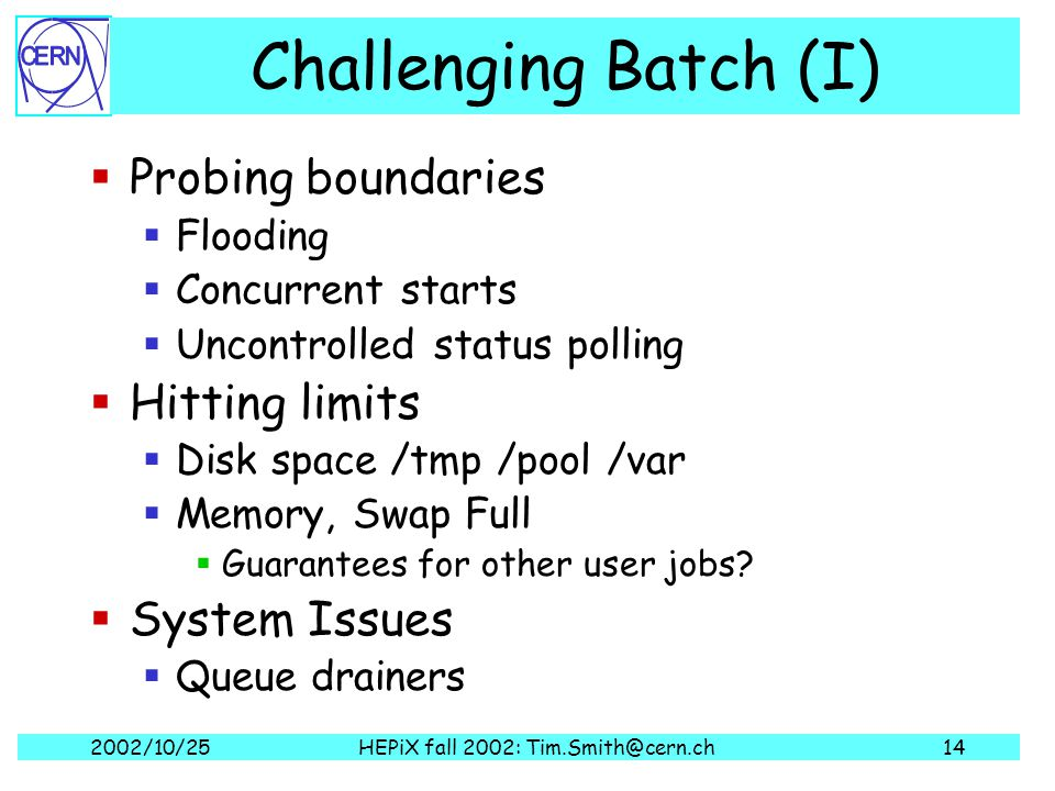 2002/10/25HEPiX fall 2002: Tim.Smith@cern.ch14 Challenging Batch (I)  Probing boundaries  Flooding  Concurrent starts  Uncontrolled status polling  Hitting limits  Disk space /tmp /pool /var  Memory, Swap Full  Guarantees for other user jobs.