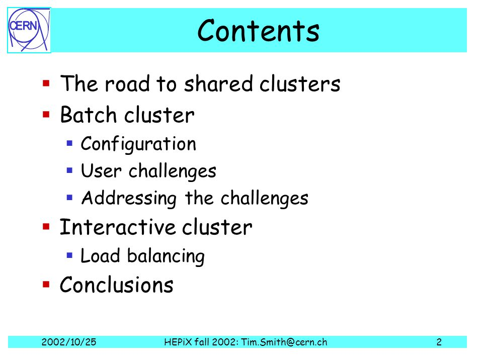 2002/10/25HEPiX fall 2002: Tim.Smith@cern.ch2 Contents  The road to shared clusters  Batch cluster  Configuration  User challenges  Addressing the challenges  Interactive cluster  Load balancing  Conclusions