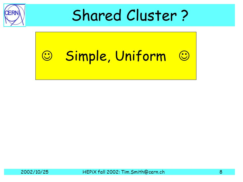 2002/10/25HEPiX fall 2002: Tim.Smith@cern.ch8 Simple, Uniform Shared Cluster