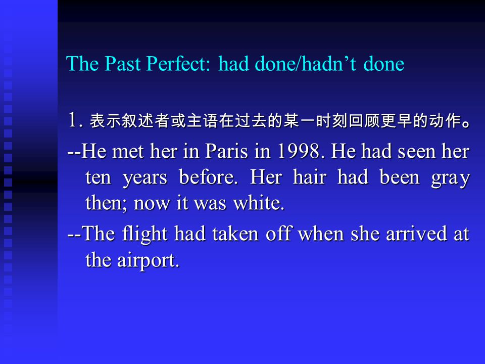 The Past Perfect: had done/hadn't done 1. 表示叙述者或主语在过去的某一时刻回顾更早的动作 。 --He met her in Paris in 1998.