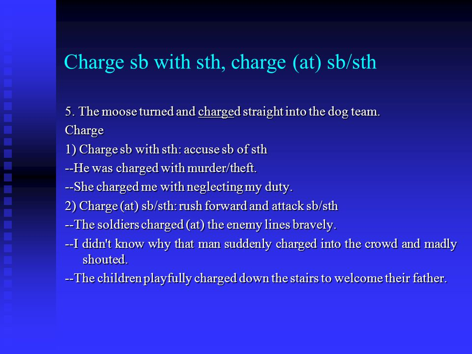 Charge sb with sth, charge (at) sb/sth 5. The moose turned and charged straight into the dog team.