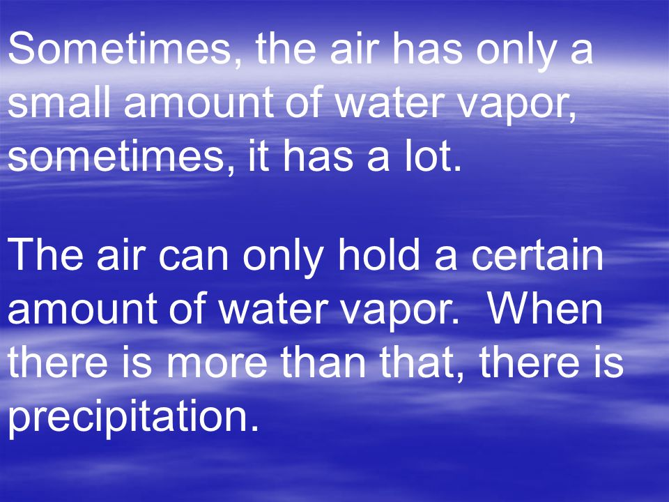 Sometimes, the air has only a small amount of water vapor, sometimes, it has a lot. The air can only hold a certain amount of water vapor. When there