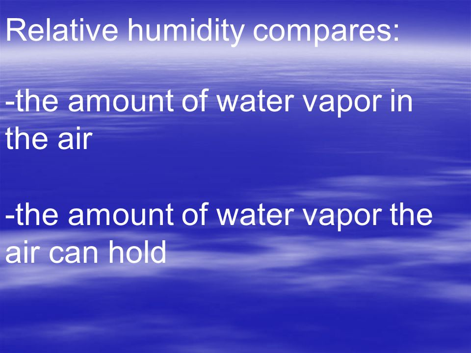 Relative humidity compares: -the amount of water vapor in the air -the amount of water vapor the air can hold