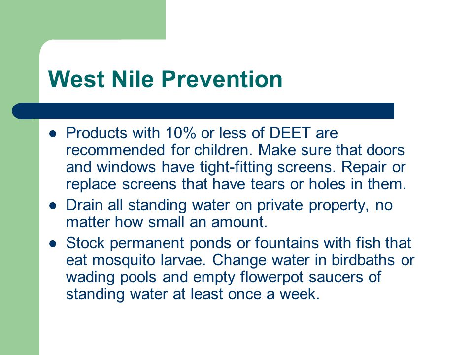 West Nile Prevention Products with 10% or less of DEET are recommended for children. Make sure that doors and windows have tight-fitting screens. Repa