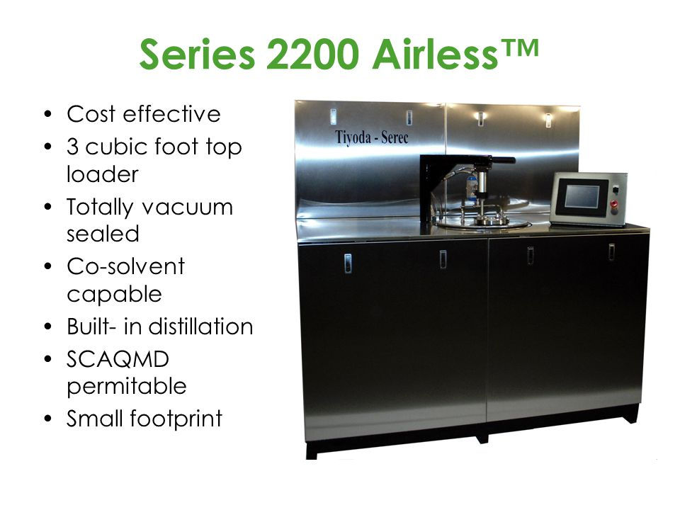 Series 2200 Airless™ Cost effective 3 cubic foot top loader Totally vacuum sealed Co-solvent capable Built- in distillation SCAQMD permitable Small footprint