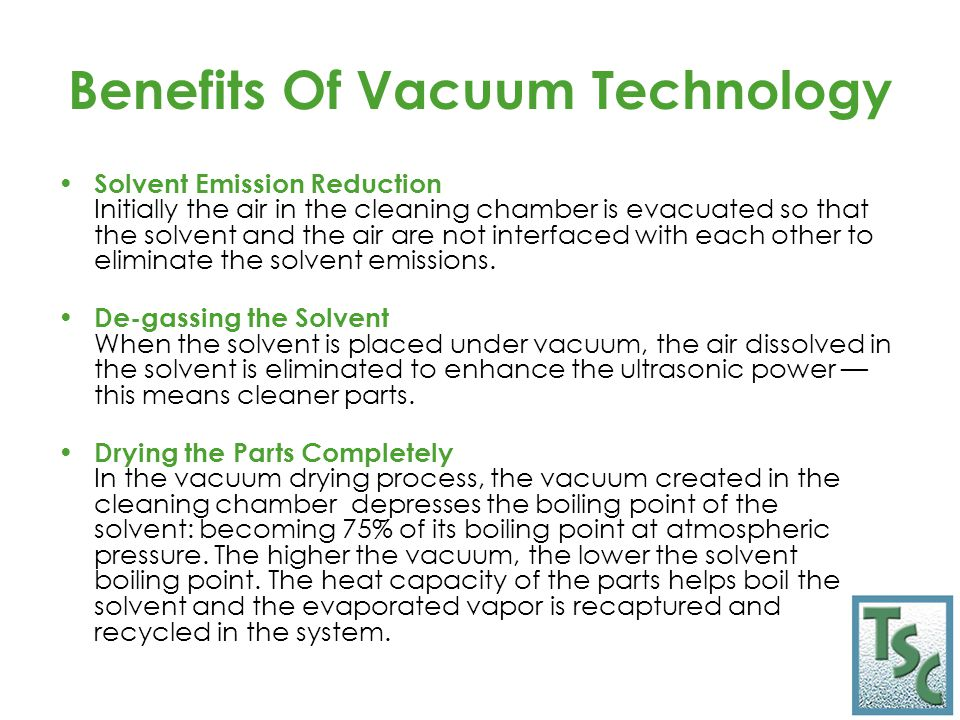 Benefits Of Vacuum Technology Solvent Emission Reduction Initially the air in the cleaning chamber is evacuated so that the solvent and the air are not interfaced with each other to eliminate the solvent emissions.