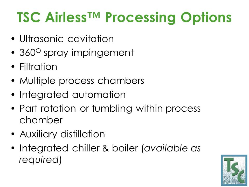 TSC Airless™ Processing Options Ultrasonic cavitation 360 O spray impingement Filtration Multiple process chambers Integrated automation Part rotation or tumbling within process chamber Auxiliary distillation Integrated chiller & boiler (available as required)