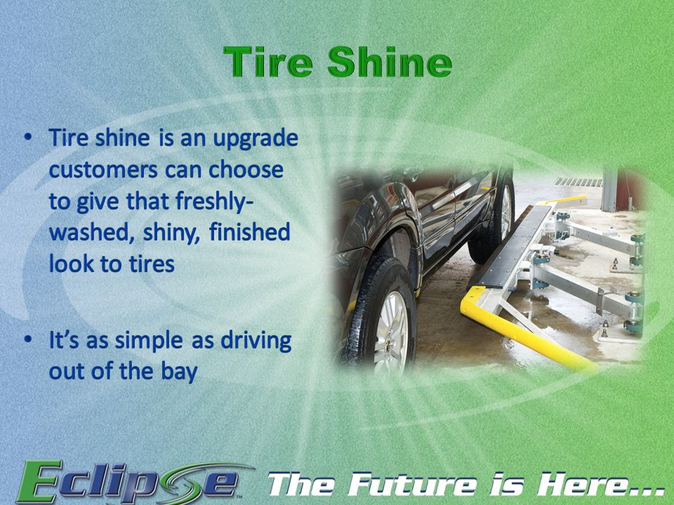 Tire shine is an upgrade customers can choose to give that freshly- washed, shiny, finished look to tires It's as simple as driving out of the bay