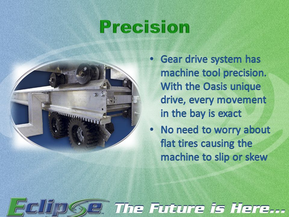 Gear drive system has machine tool precision. With the Oasis unique drive, every movement in the bay is exact No need to worry about flat tires causin