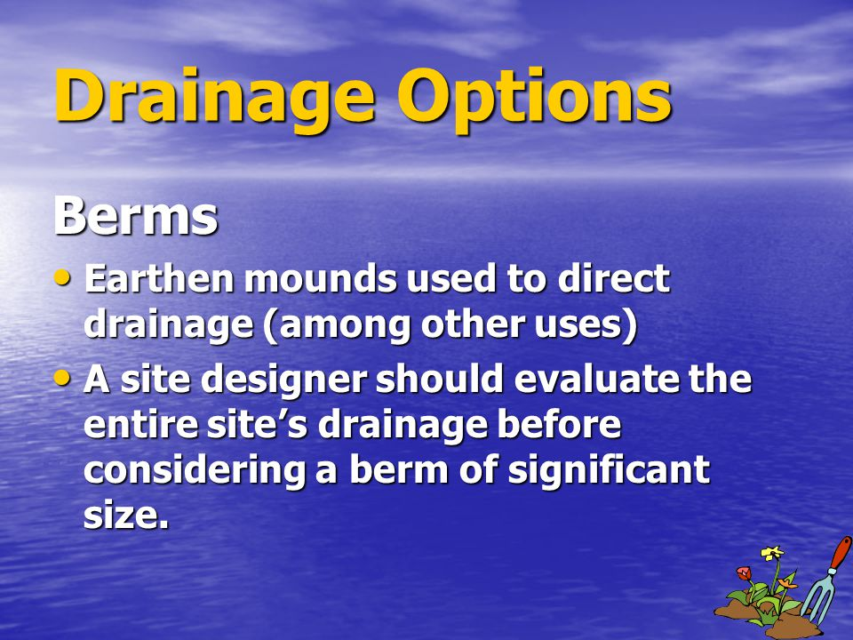 Drainage Options Berms Earthen mounds used to direct drainage (among other uses) Earthen mounds used to direct drainage (among other uses) A site designer should evaluate the entire site's drainage before considering a berm of significant size.