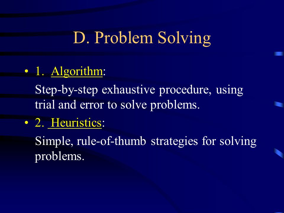 D. Problem Solving 1. Algorithm: Step-by-step exhaustive procedure, using trial and error to solve problems. 2. Heuristics: Simple, rule-of-thumb stra