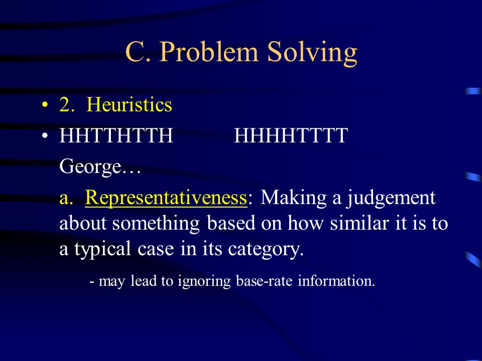 C. Problem Solving 2. Heuristics HHTTHTTHHHHHTTTT George… a. Representativeness: Making a judgement about something based on how similar it is to a ty