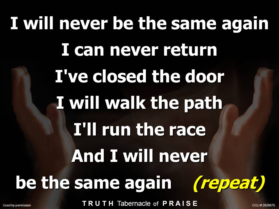 I will never be the same again I can never return I ve closed the door I will walk the path I ll run the race And I will never be the same again (repeat) T R U T H Tabernacle of P R A I S E Used by permission CCLI # 2626675