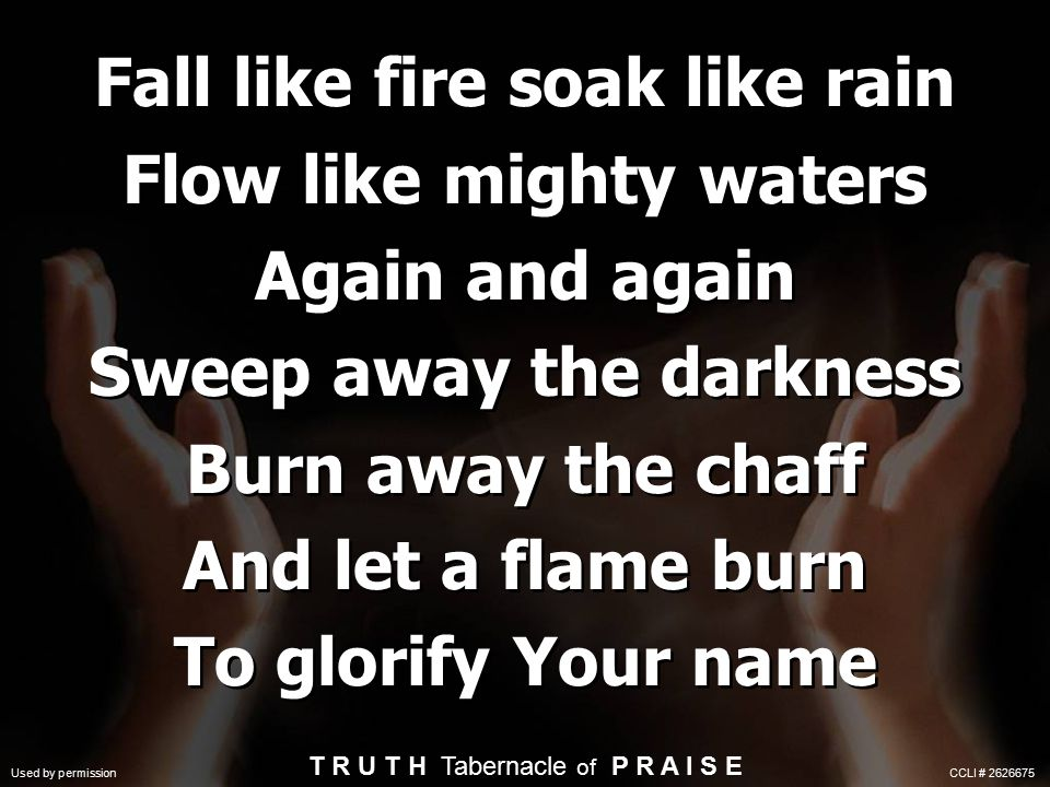 Fall like fire soak like rain Flow like mighty waters Again and again Sweep away the darkness Burn away the chaff And let a flame burn To glorify Your name T R U T H Tabernacle of P R A I S E Used by permission CCLI # 2626675