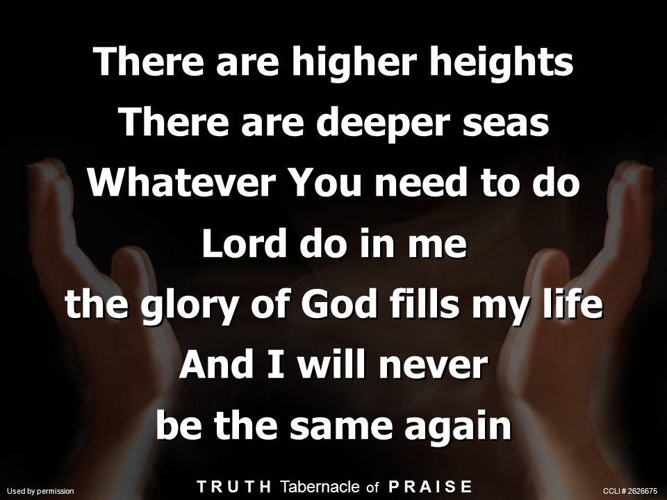 There are higher heights There are deeper seas Whatever You need to do Lord do in me the glory of God fills my life And I will never be the same again T R U T H Tabernacle of P R A I S E Used by permission CCLI # 2626675