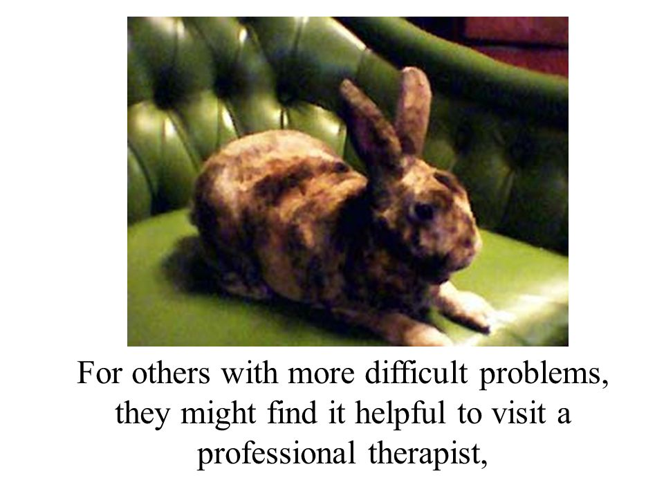 For others with more difficult problems, they might find it helpful to visit a professional therapist,