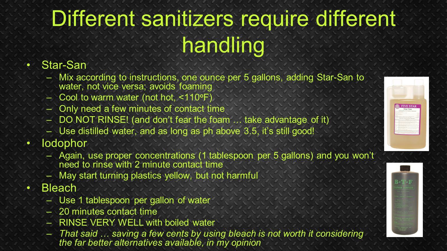 Different sanitizers require different handling Star-San –Mix according to instructions, one ounce per 5 gallons, adding Star-San to water, not vice versa; avoids foaming –Cool to warm water (not hot, <110 o F) –Only need a few minutes of contact time –DO NOT RINSE.