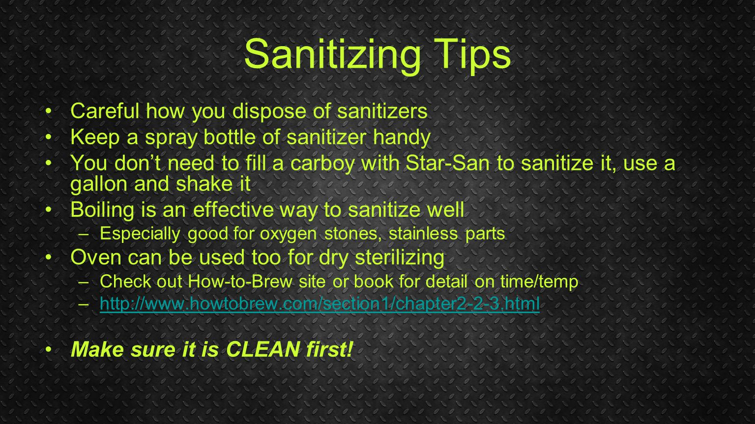 Sanitizing Tips Careful how you dispose of sanitizers Keep a spray bottle of sanitizer handy You don't need to fill a carboy with Star-San to sanitize it, use a gallon and shake it Boiling is an effective way to sanitize well –Especially good for oxygen stones, stainless parts Oven can be used too for dry sterilizing –Check out How-to-Brew site or book for detail on time/temp –http://www.howtobrew.com/section1/chapter2-2-3.htmlhttp://www.howtobrew.com/section1/chapter2-2-3.html Make sure it is CLEAN first!