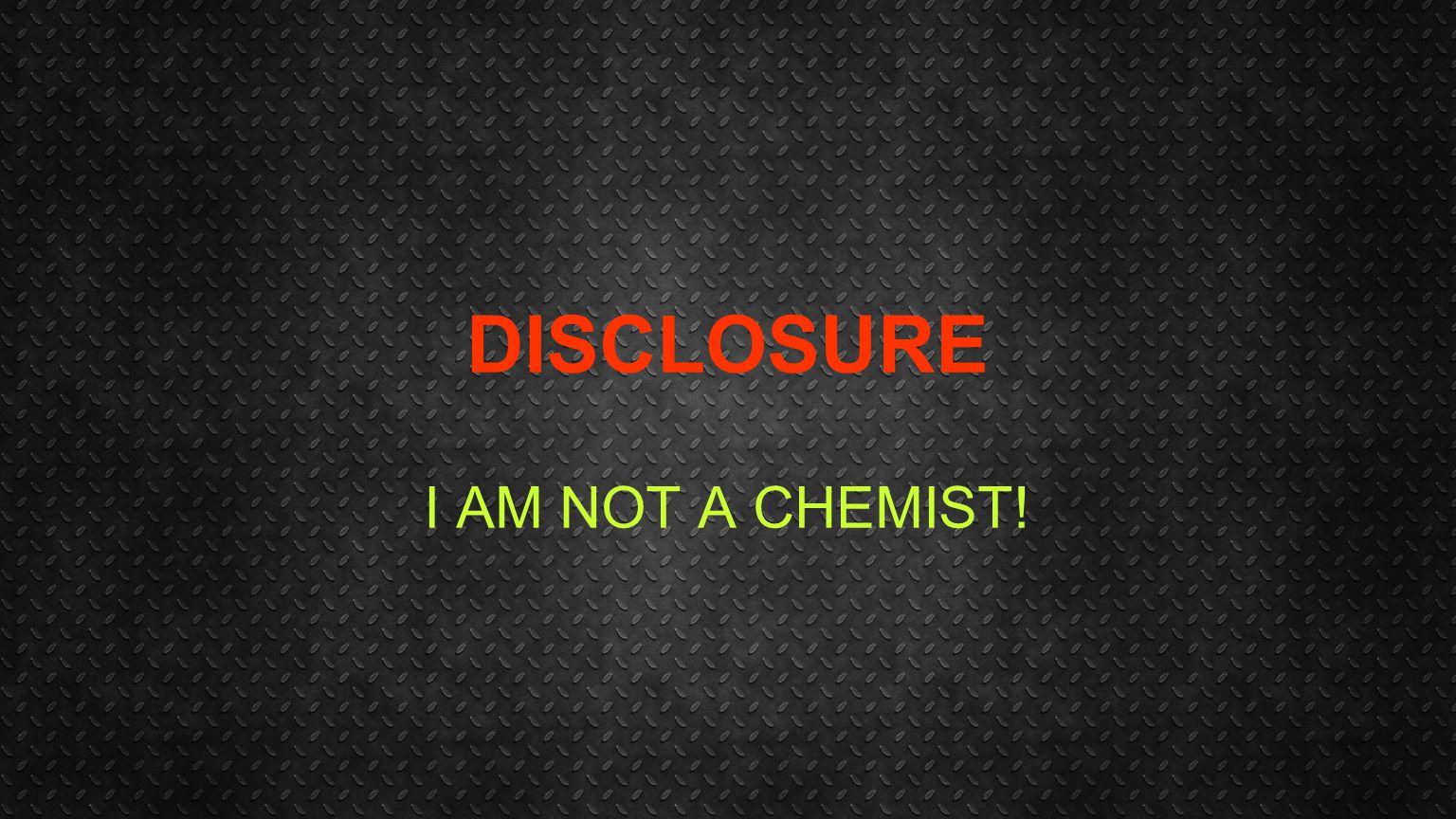 DISCLOSURE I AM NOT A CHEMIST!