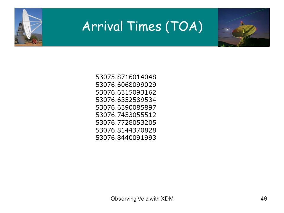 Observing Vela with XDM49 Arrival Times (TOA) 53075.8716014048 53076.6068099029 53076.6315093162 53076.6352589534 53076.6390085897 53076.7453055512 53076.7728053205 53076.8144370828 53076.8440091993