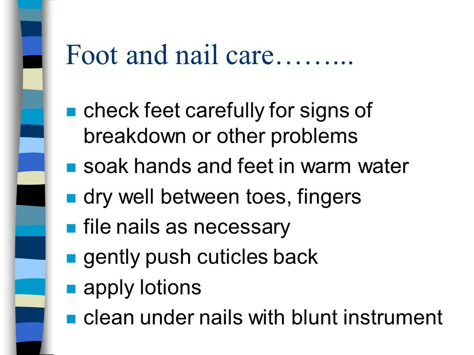 Foot and nail care……... n check feet carefully for signs of breakdown or other problems n soak hands and feet in warm water n dry well between toes, f