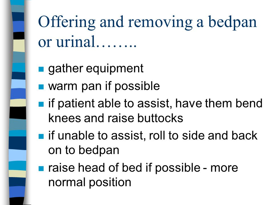 Offering and removing a bedpan or urinal…….. n gather equipment n warm pan if possible n if patient able to assist, have them bend knees and raise but