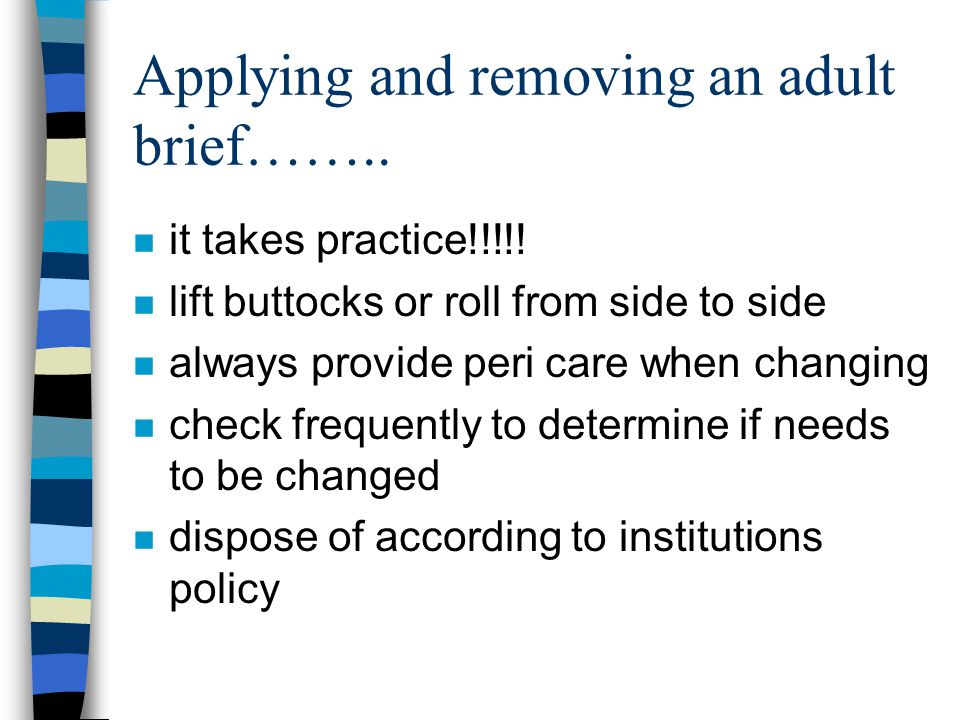Applying and removing an adult brief…….. n it takes practice!!!!! n lift buttocks or roll from side to side n always provide peri care when changing n