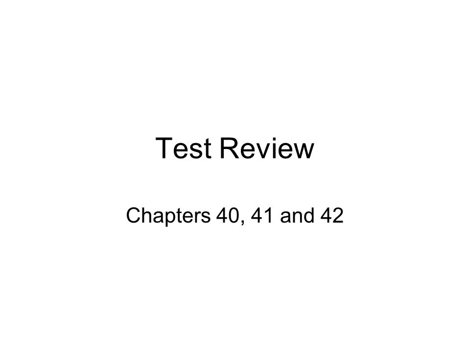 Test Review Chapters 40, 41 and 42