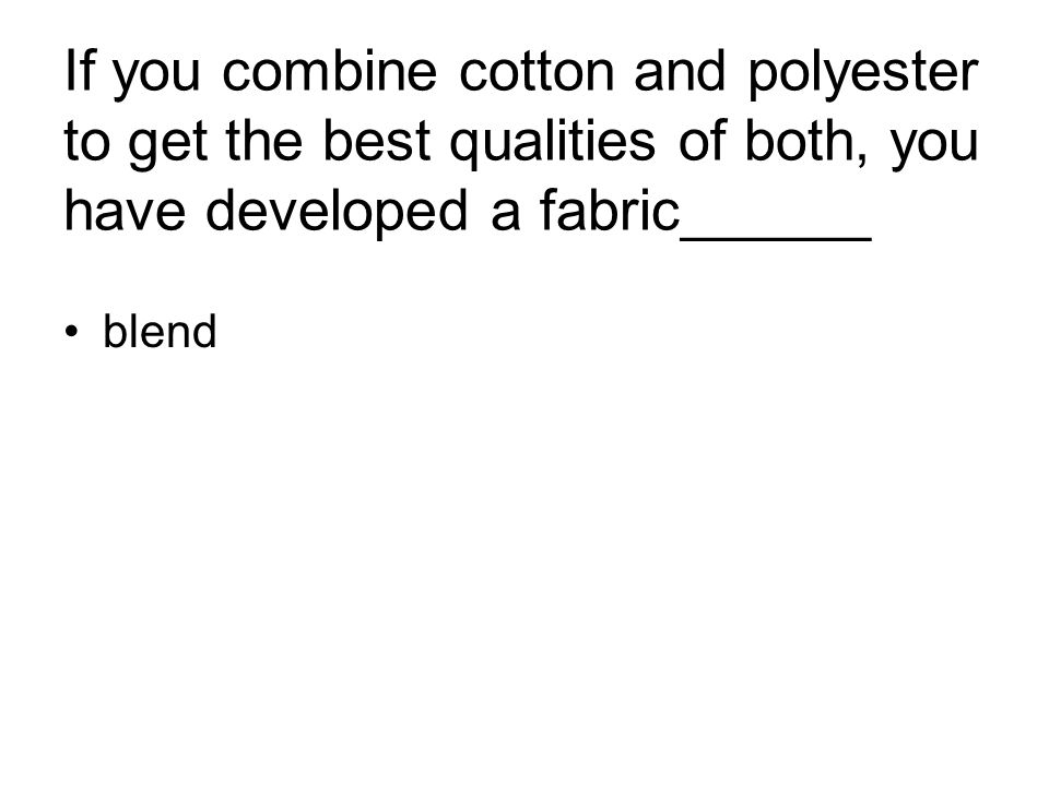 If you combine cotton and polyester to get the best qualities of both, you have developed a fabric______ blend