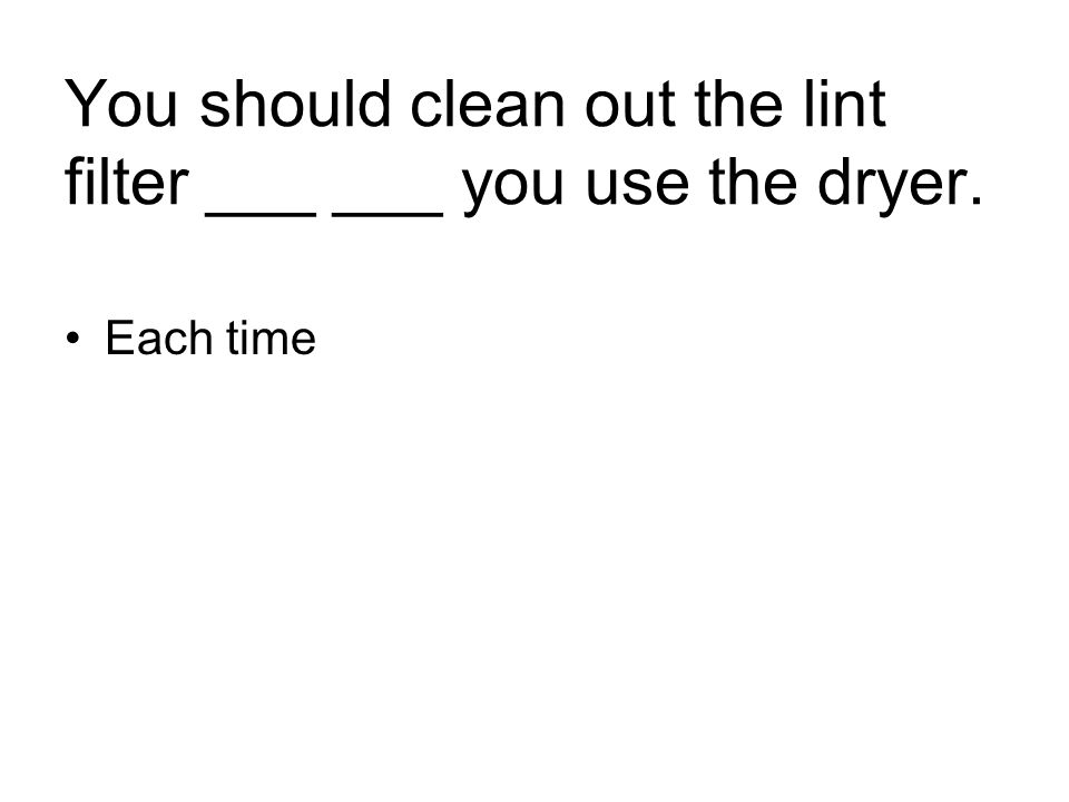 You should clean out the lint filter ___ ___ you use the dryer. Each time