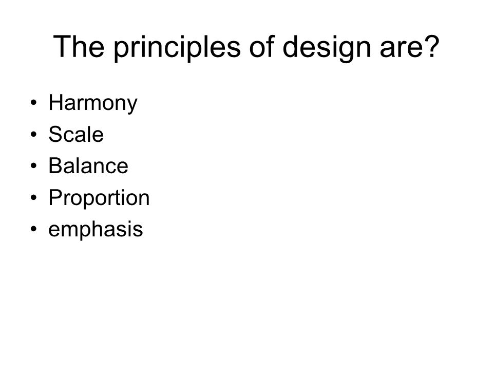 The principles of design are Harmony Scale Balance Proportion emphasis