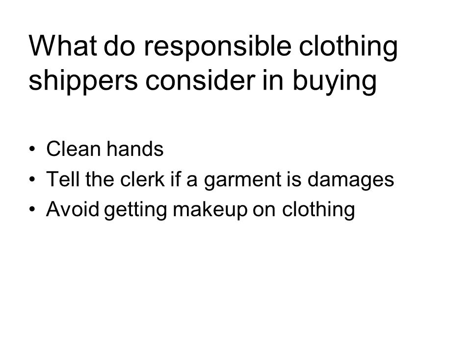 What do responsible clothing shippers consider in buying Clean hands Tell the clerk if a garment is damages Avoid getting makeup on clothing