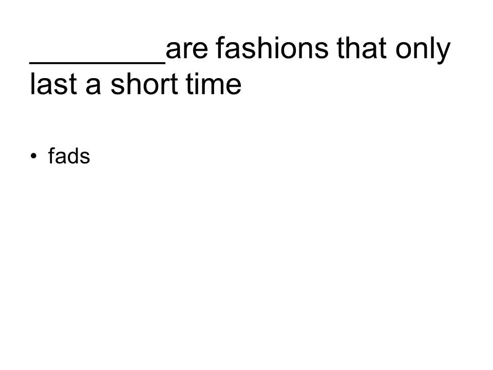 ________are fashions that only last a short time fads