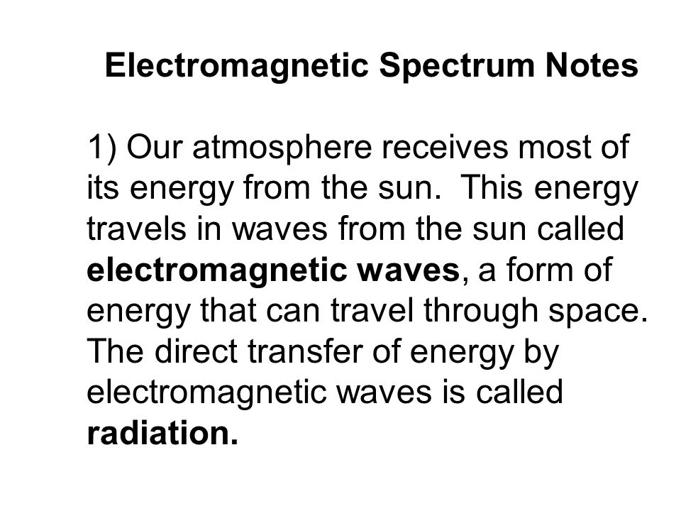 Electromagnetic Spectrum Notes 1) Our atmosphere receives most of its energy from the sun. This energy travels in waves from the sun called electromag