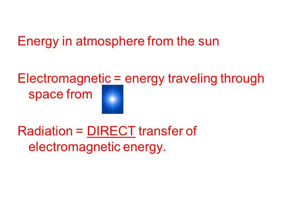 Energy in atmosphere from the sun Electromagnetic = energy traveling through space from Radiation = DIRECT transfer of electromagnetic energy.
