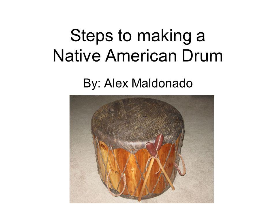 Steps to making a Native American Drum By: Alex Maldonado