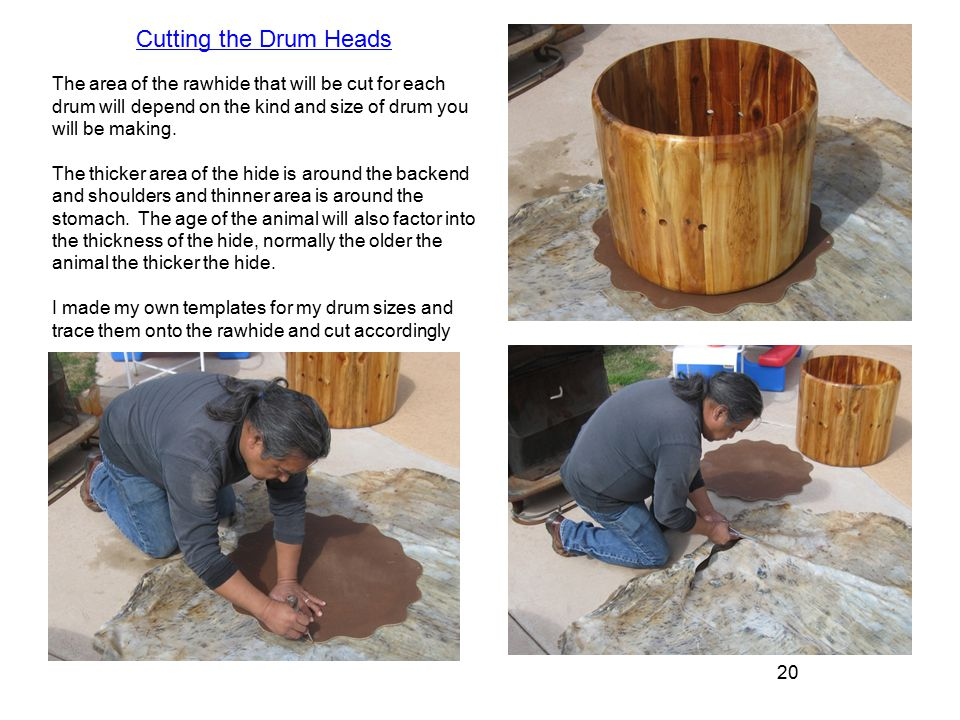 20 The area of the rawhide that will be cut for each drum will depend on the kind and size of drum you will be making.