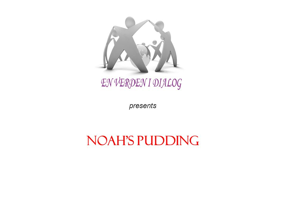 Recipe for Noah s Pudding (makes 30 servings) Ingredients*: 1 cup wheat 1 cup white beans 1 cup garbanzo beans 1 cup raisins 1 cup almonds 3/4 cup peanuts 12 dried apricots 5 1/2 cups sugar water (enough to cover) topping: walnuts, cinnamon Preparation:1.