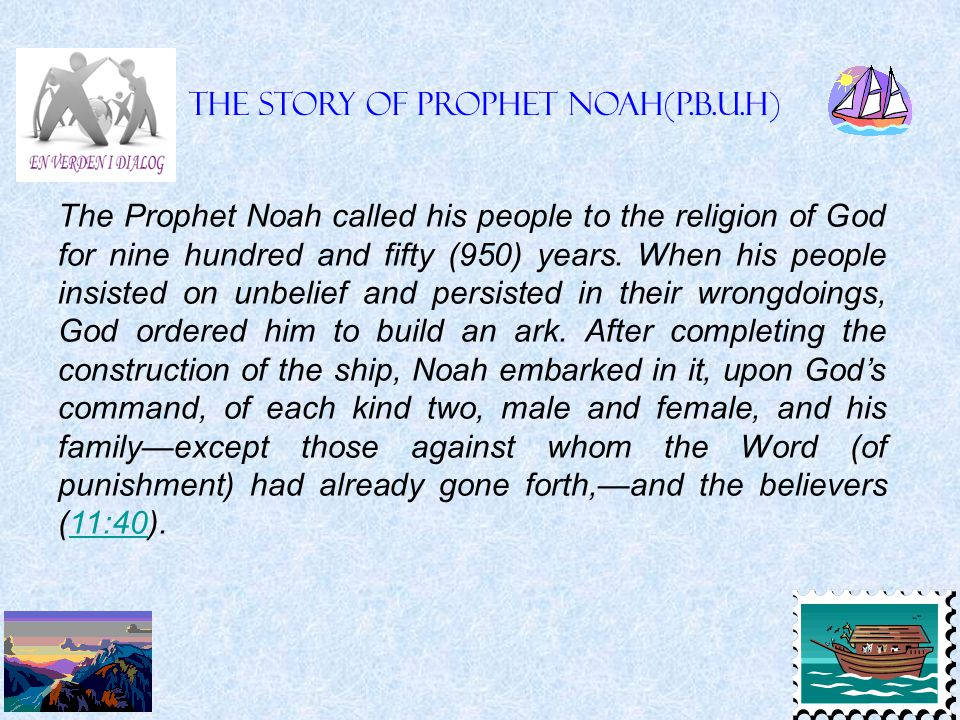 The Prophet Noah called his people to the religion of God for nine hundred and fifty (950) years. When his people insisted on unbelief and persisted i