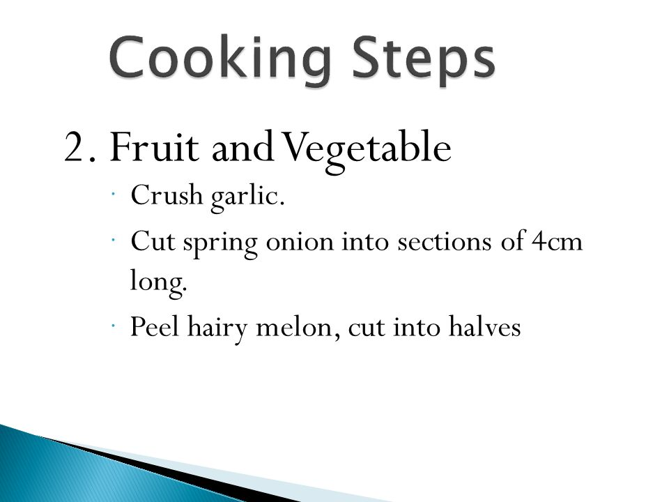 Cooking Steps 2. Fruit and Vegetable  Crush garlic.  Cut spring onion into sections of 4cm long.  Peel hairy melon, cut into halves