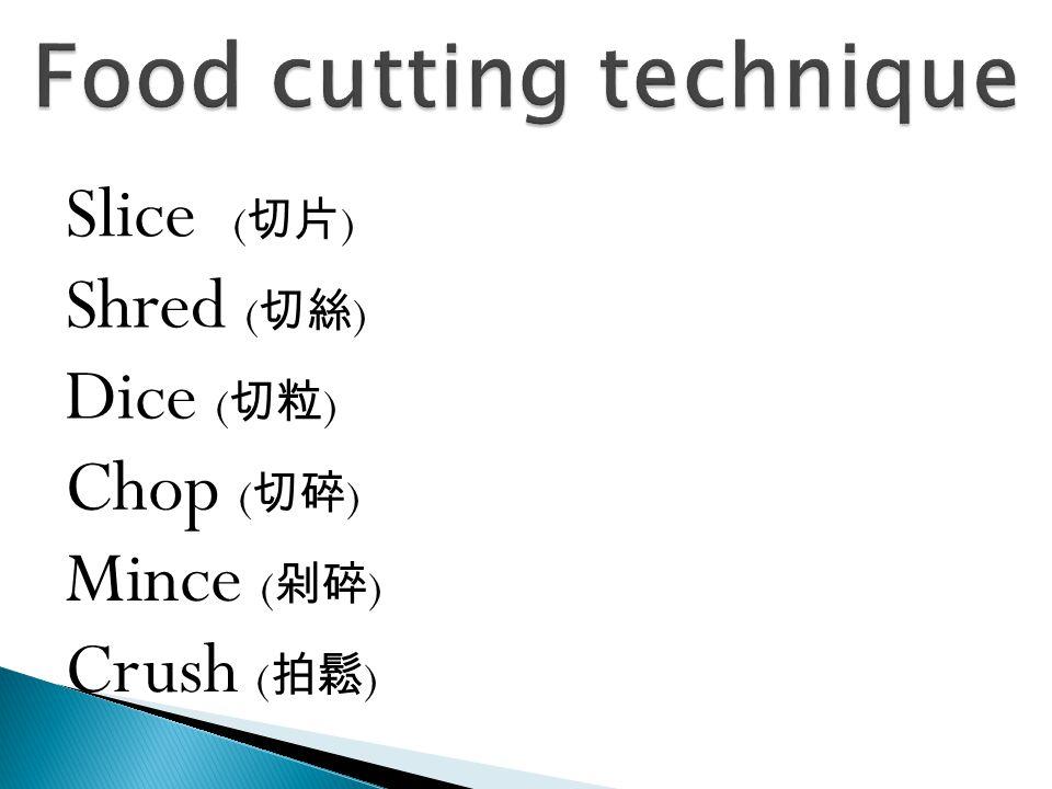 Slice ( 切片 ) Shred ( 切絲 ) Dice ( 切粒 ) Chop ( 切碎 ) Mince ( 剁碎 ) Crush ( 拍鬆 )