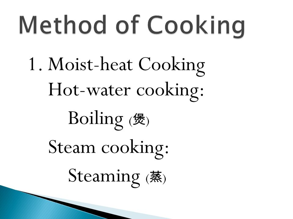 1. Moist-heat Cooking Hot-water cooking: Boiling ( 煲 ) Steam cooking: Steaming ( 蒸 )