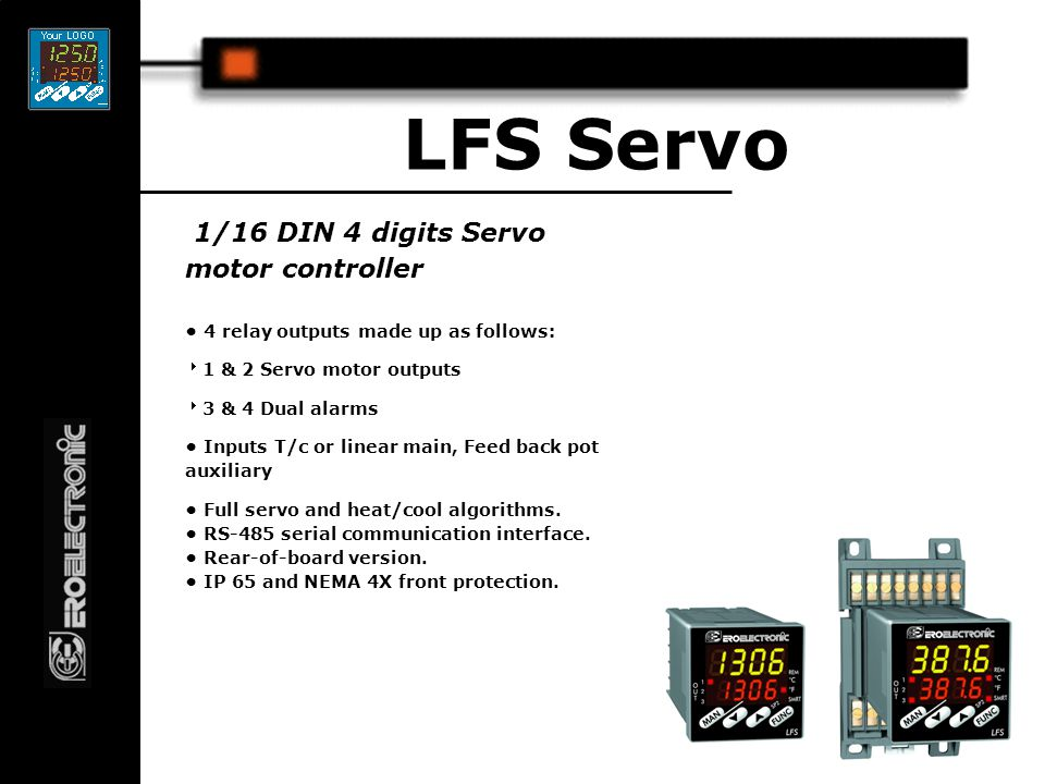 1/16 DIN 4 digits Servo motor controller LFS Servo 4 relay outputs made up as follows:  1 & 2 Servo motor outputs  3 & 4 Dual alarms Inputs T/c or linear main, Feed back pot auxiliary Full servo and heat/cool algorithms.