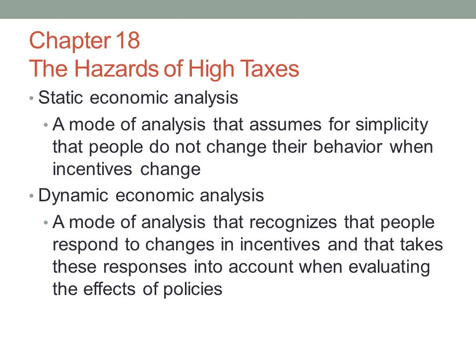 Chapter 18 The Hazards of High Taxes Static economic analysis A mode of analysis that assumes for simplicity that people do not change their behavior when incentives change Dynamic economic analysis A mode of analysis that recognizes that people respond to changes in incentives and that takes these responses into account when evaluating the effects of policies