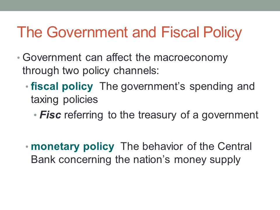 The Government and Fiscal Policy Government can affect the macroeconomy through two policy channels: fiscal policy The government's spending and taxing policies Fisc referring to the treasury of a government monetary policy The behavior of the Central Bank concerning the nation's money supply
