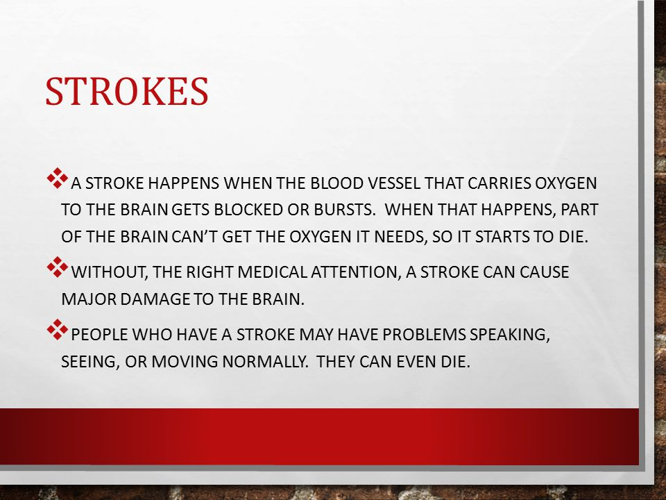STROKES  A STROKE HAPPENS WHEN THE BLOOD VESSEL THAT CARRIES OXYGEN TO THE BRAIN GETS BLOCKED OR BURSTS.