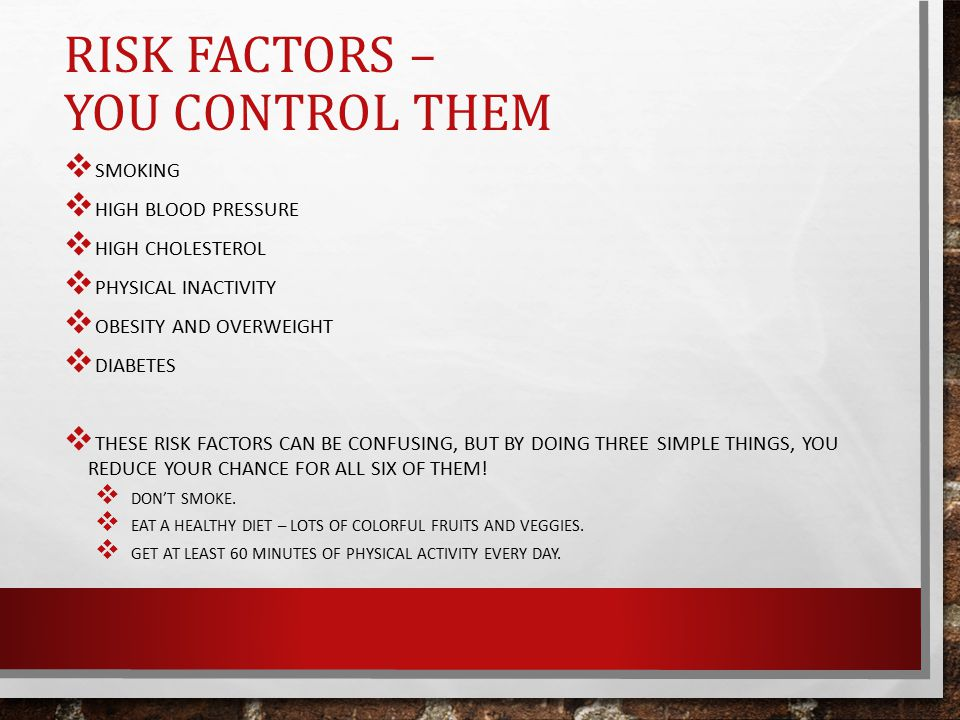 RISK FACTORS – YOU CONTROL THEM  SMOKING  HIGH BLOOD PRESSURE  HIGH CHOLESTEROL  PHYSICAL INACTIVITY  OBESITY AND OVERWEIGHT  DIABETES  THESE RISK FACTORS CAN BE CONFUSING, BUT BY DOING THREE SIMPLE THINGS, YOU REDUCE YOUR CHANCE FOR ALL SIX OF THEM.